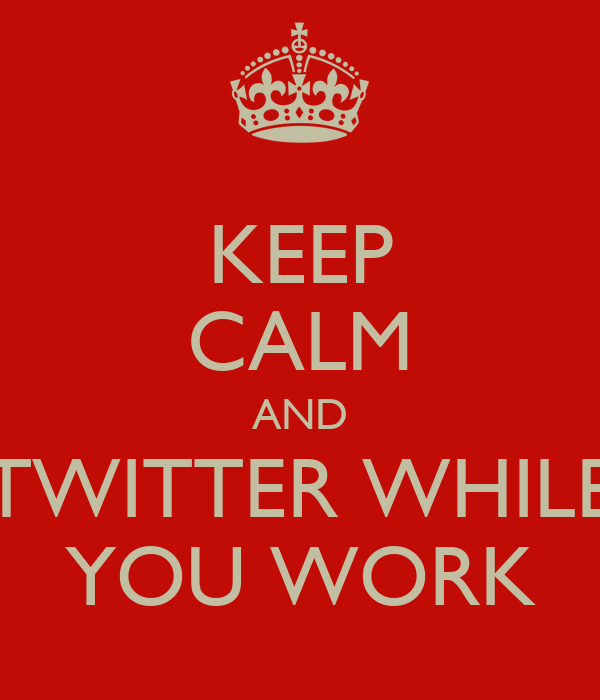 KEEP CALM AND TWITTER WHILE YOU WORK