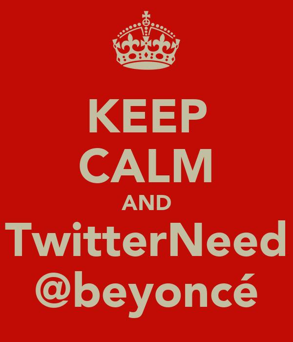 KEEP CALM AND TwitterNeed @beyoncé