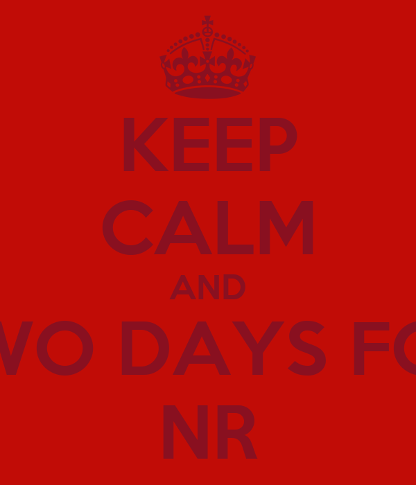 KEEP CALM AND TWO DAYS FOR NR