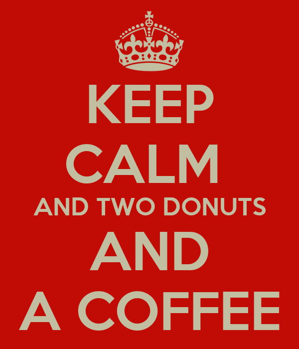KEEP CALM  AND TWO DONUTS AND A COFFEE