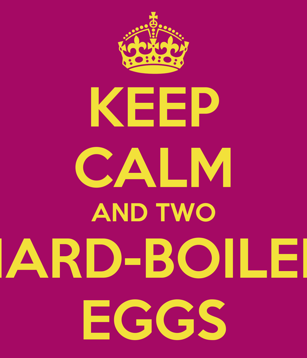 KEEP CALM AND TWO HARD-BOILED EGGS
