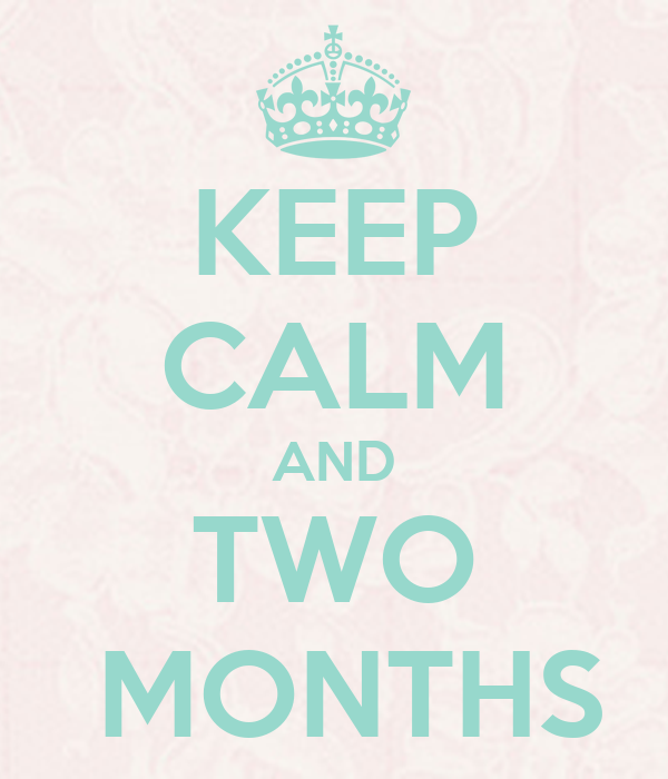 KEEP CALM AND TWO  MONTHS