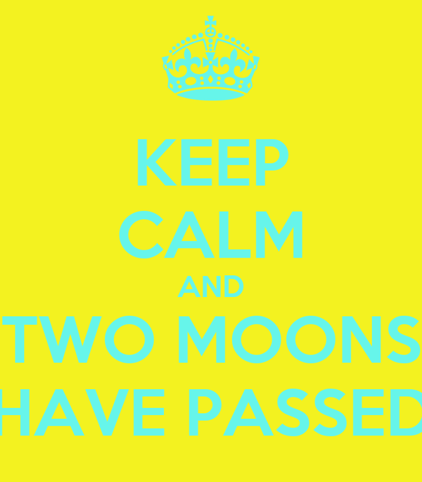 KEEP CALM AND TWO MOONS HAVE PASSED