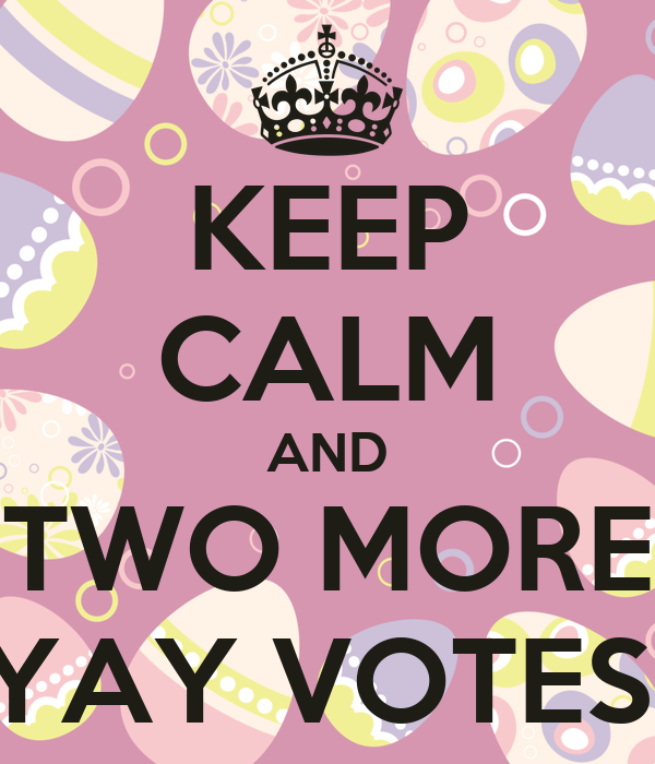 KEEP CALM AND TWO MORE YAY VOTES!