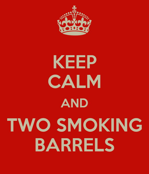 KEEP CALM AND TWO SMOKING BARRELS