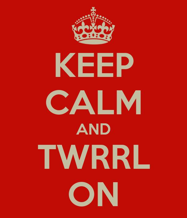KEEP CALM AND TWRRL ON