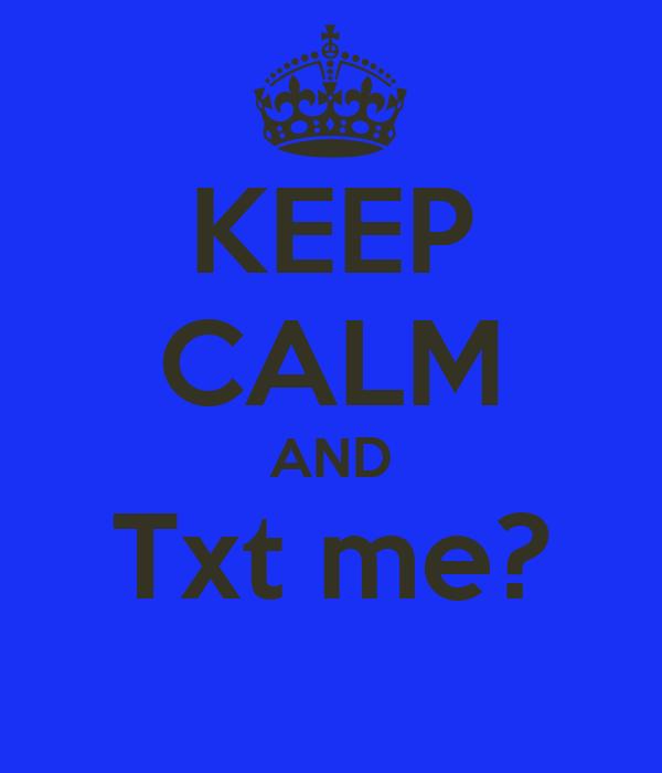 KEEP CALM AND Txt me?