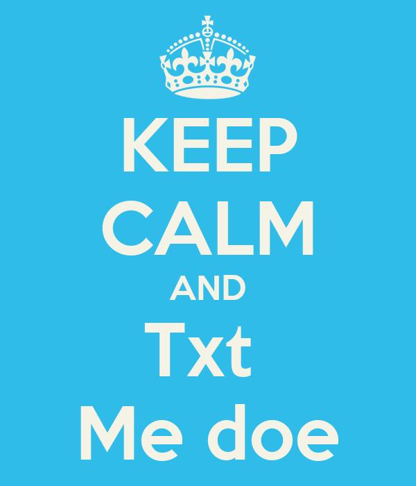 KEEP CALM AND Txt  Me doe
