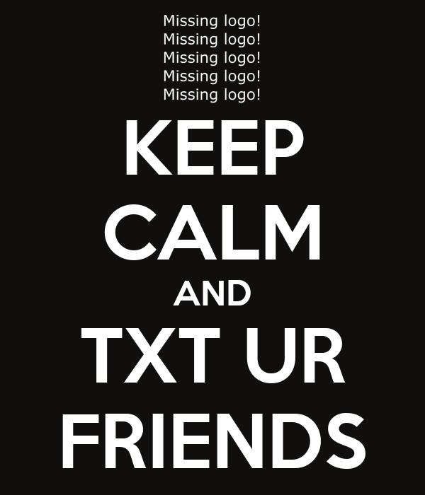 KEEP CALM AND TXT UR FRIENDS