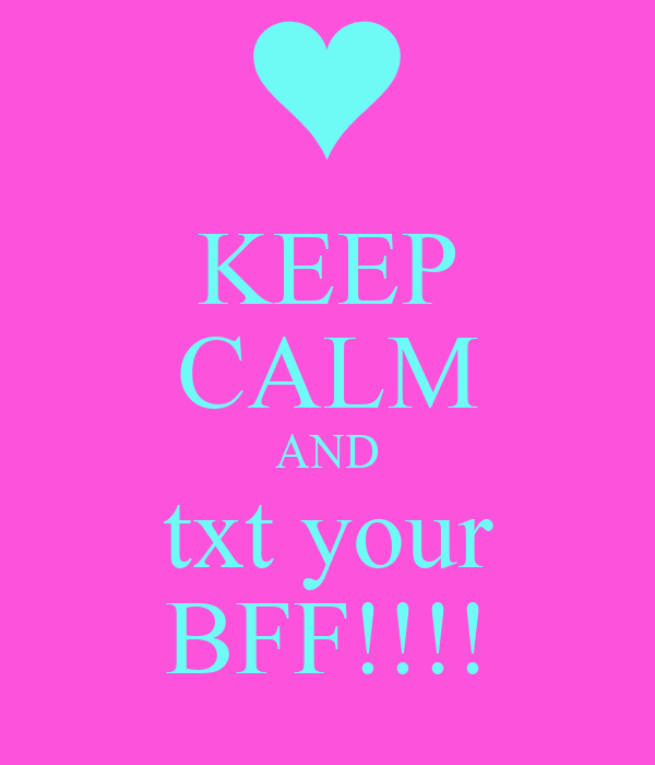KEEP CALM AND txt your BFF!!!!