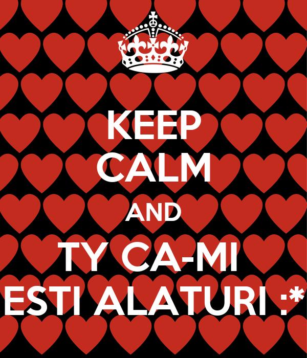 KEEP CALM AND TY CA-MI  ESTI ALATURI :*