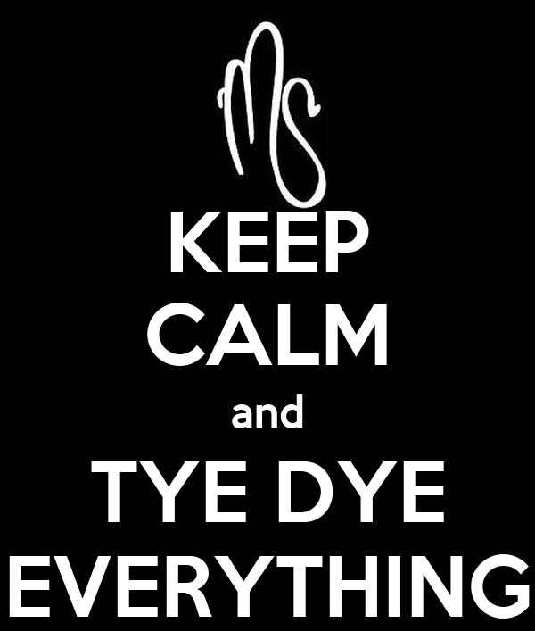 KEEP CALM and TYE DYE EVERYTHING