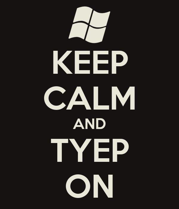 KEEP CALM AND TYEP ON