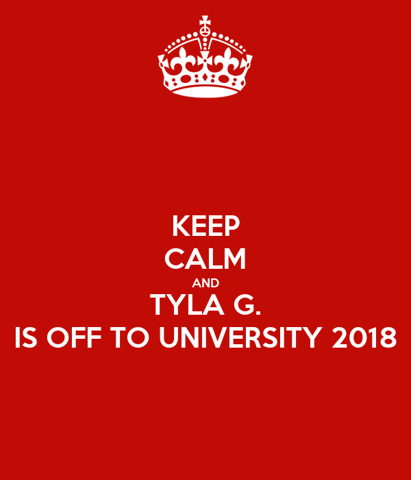 KEEP CALM AND TYLA G. IS OFF TO UNIVERSITY 2018
