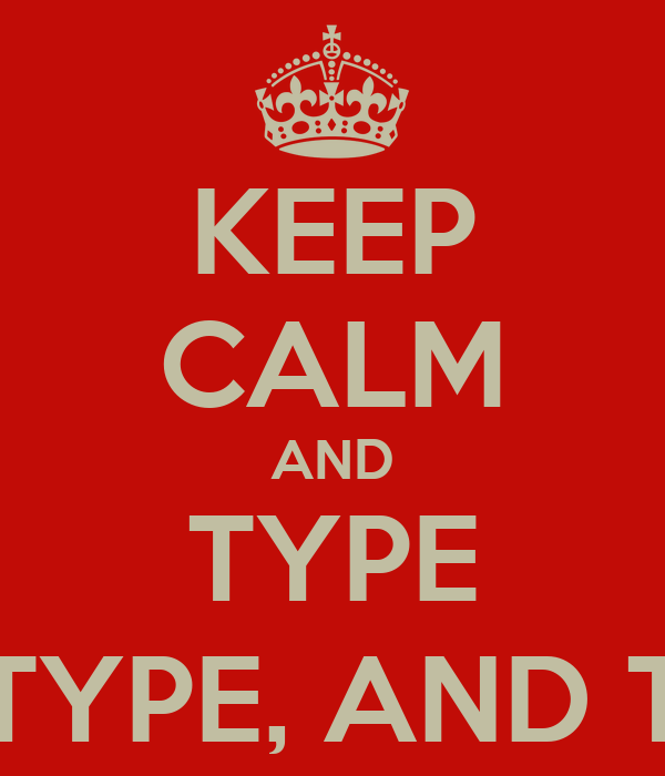 KEEP CALM AND TYPE AND TYPE, AND TYPE...