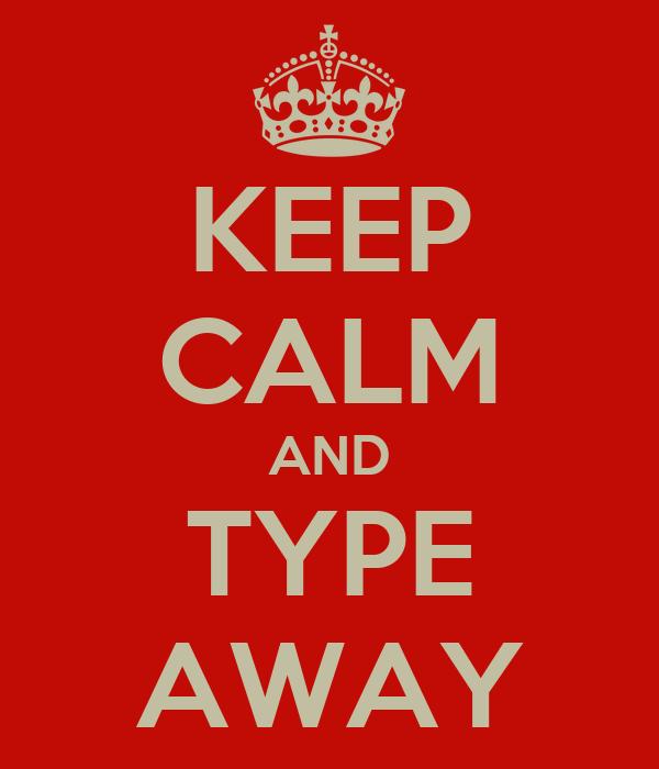 KEEP CALM AND TYPE AWAY