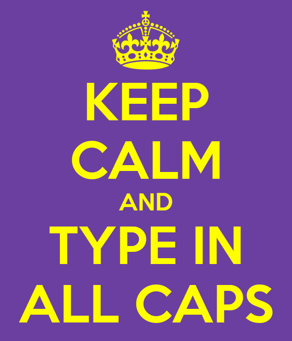 KEEP CALM AND TYPE IN ALL CAPS