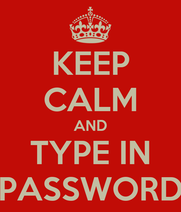 KEEP CALM AND TYPE IN PASSWORD