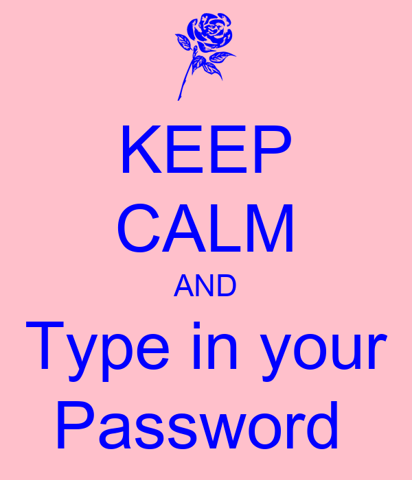 KEEP CALM AND Type in your Password