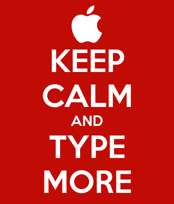 KEEP CALM AND TYPE MORE