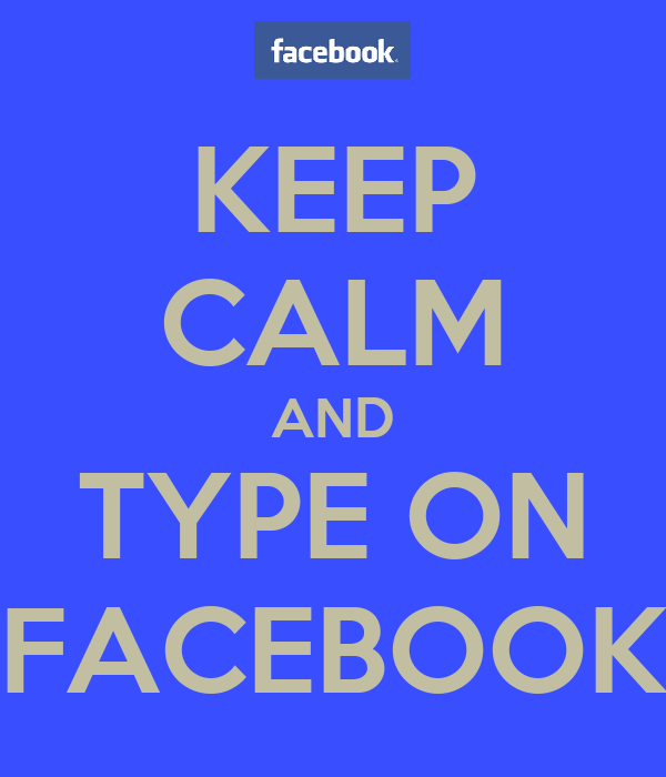 KEEP CALM AND TYPE ON FACEBOOK