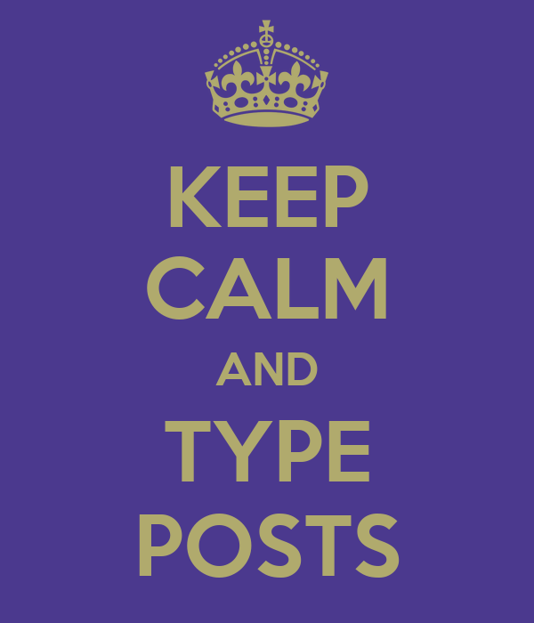 KEEP CALM AND TYPE POSTS