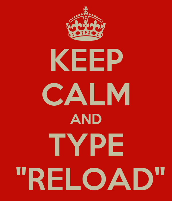 """KEEP CALM AND TYPE  """"RELOAD"""""""