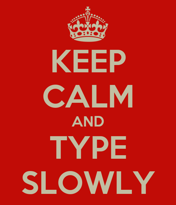 KEEP CALM AND TYPE SLOWLY