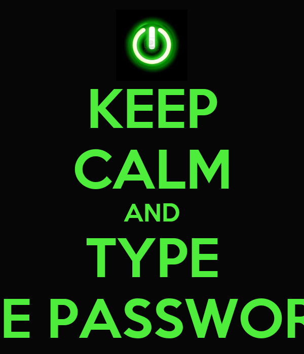 KEEP CALM AND TYPE THE PASSWORD