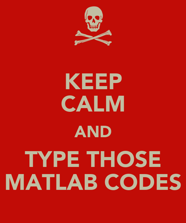 KEEP CALM AND TYPE THOSE MATLAB CODES