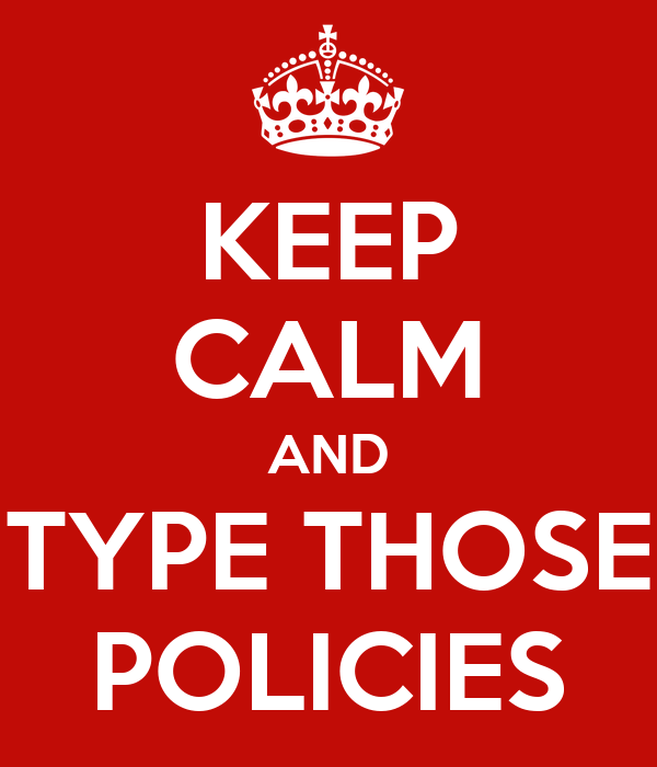 KEEP CALM AND TYPE THOSE POLICIES