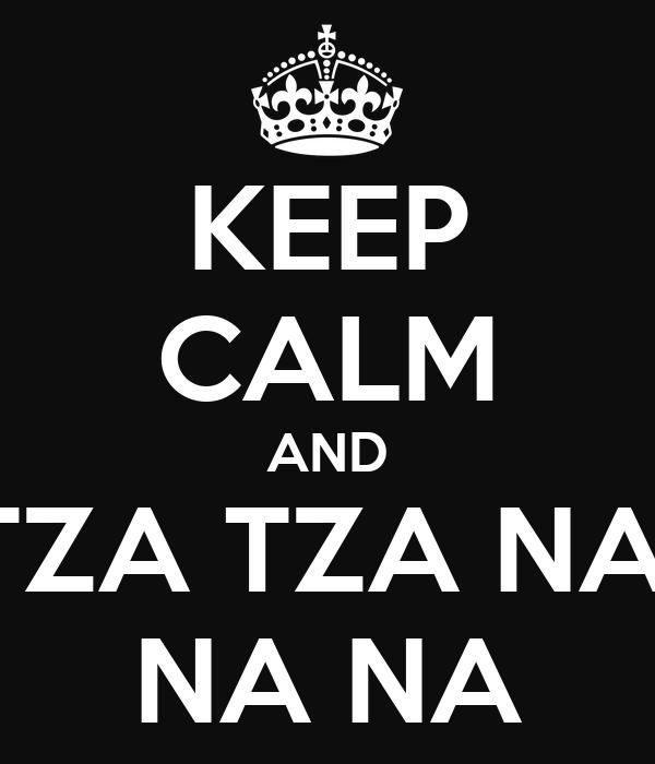 KEEP CALM AND TZA TZA NA  NA NA