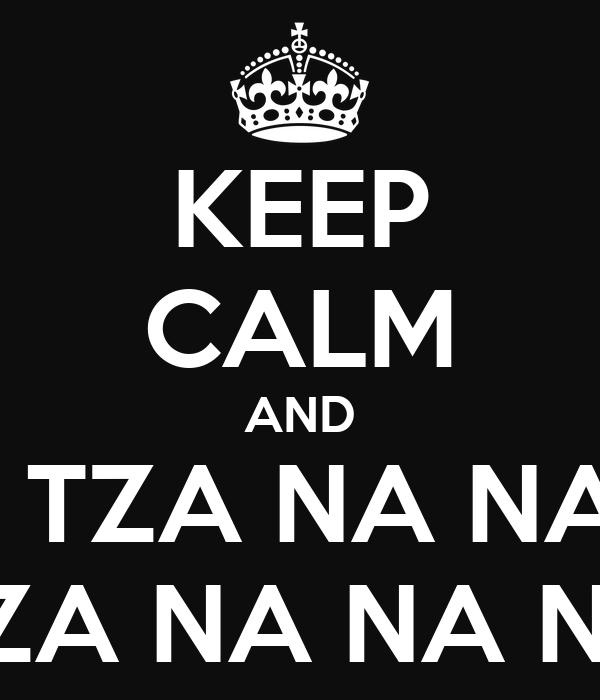 KEEP CALM AND TZA TZA NA NA NA TZA NA NA NA