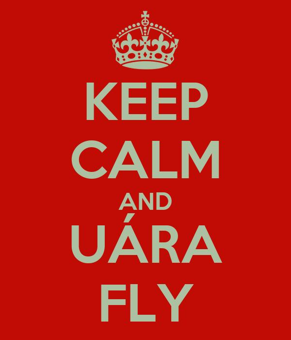 KEEP CALM AND UÁRA FLY
