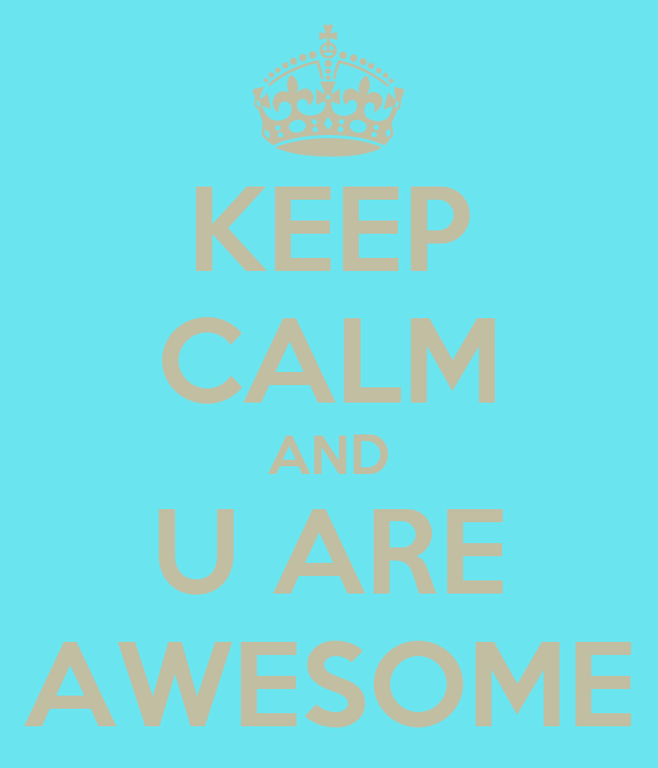 KEEP CALM AND U ARE AWESOME