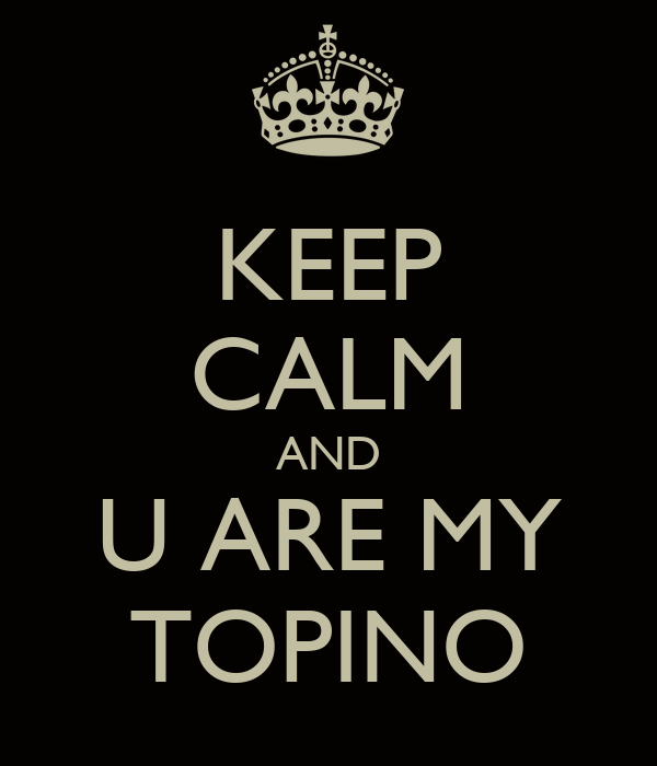 KEEP CALM AND U ARE MY TOPINO