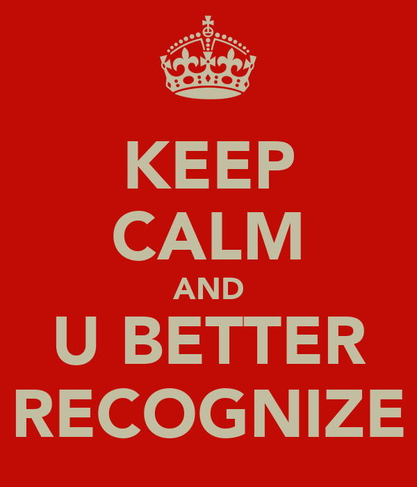 KEEP CALM AND U BETTER RECOGNIZE