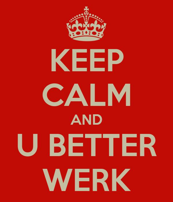 KEEP CALM AND U BETTER WERK
