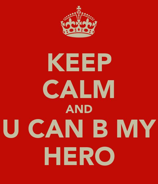 KEEP CALM AND U CAN B MY HERO