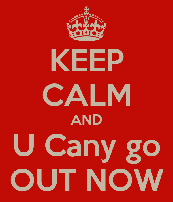 KEEP CALM AND U Cany go OUT NOW
