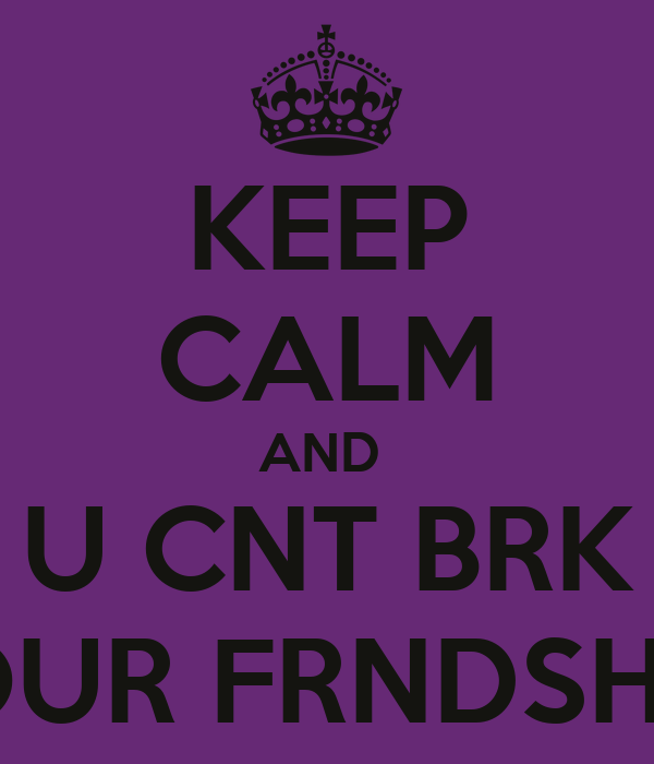 KEEP CALM AND  U CNT BRK OUR FRNDSHP