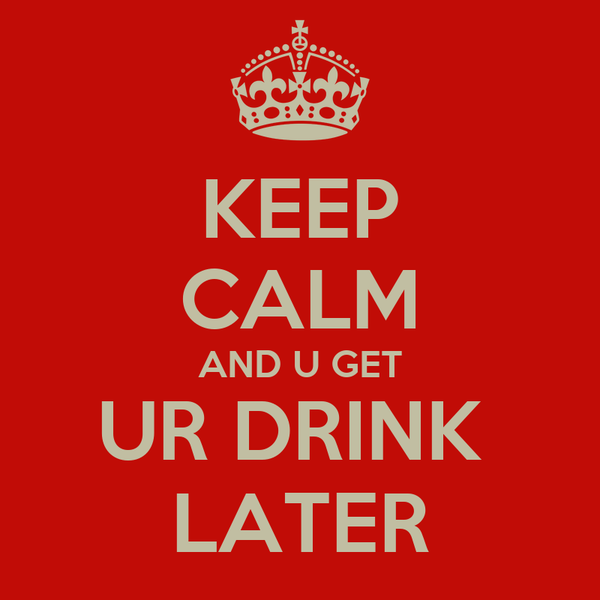 KEEP CALM AND U GET UR DRINK  LATER