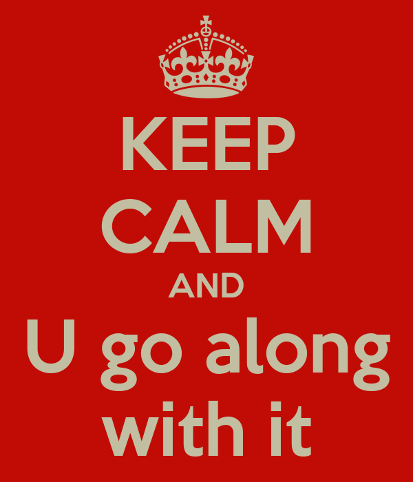 KEEP CALM AND U go along with it