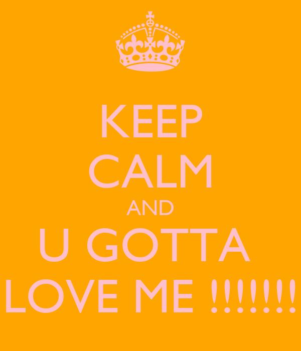KEEP CALM AND U GOTTA  LOVE ME !!!!!!!