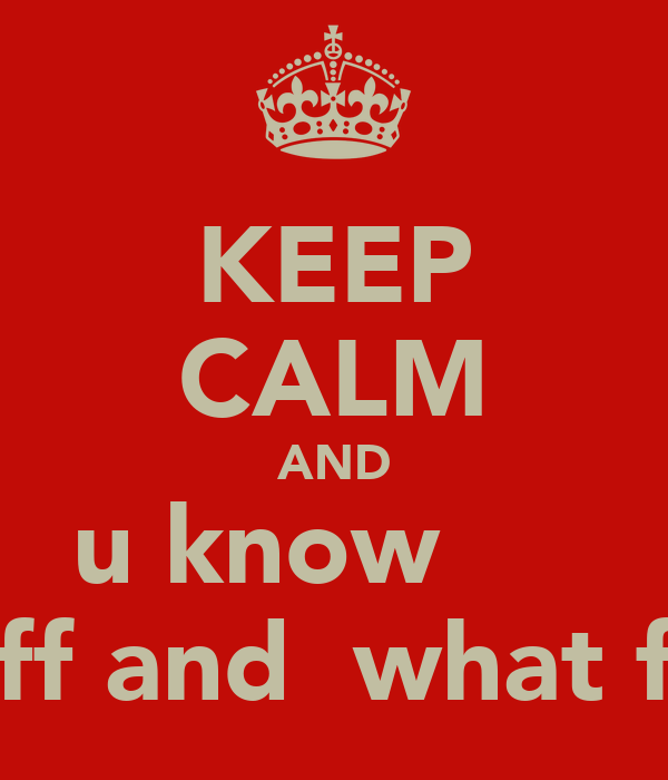 KEEP CALM AND u know      stuff and  what fort
