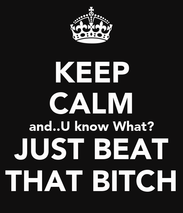 KEEP CALM and..U know What? JUST BEAT THAT BITCH