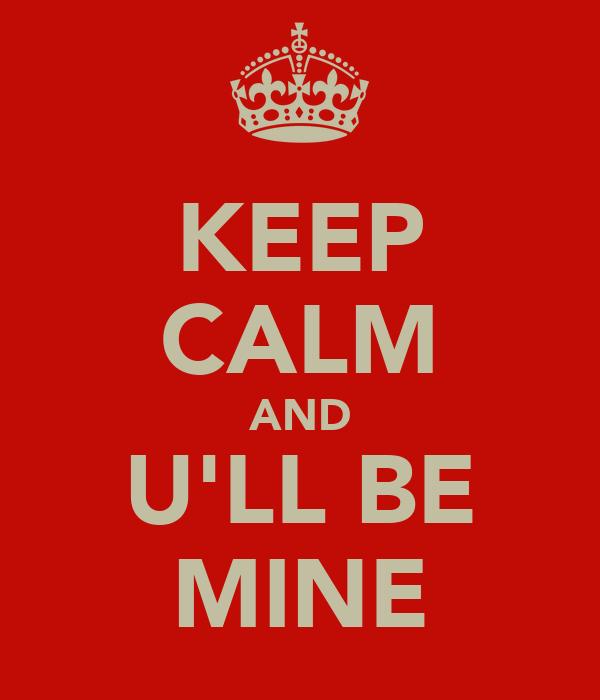 KEEP CALM AND U'LL BE MINE