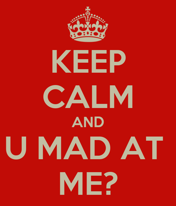 KEEP CALM AND U MAD AT  ME?