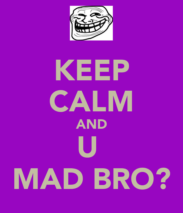 KEEP CALM AND U  MAD BRO?