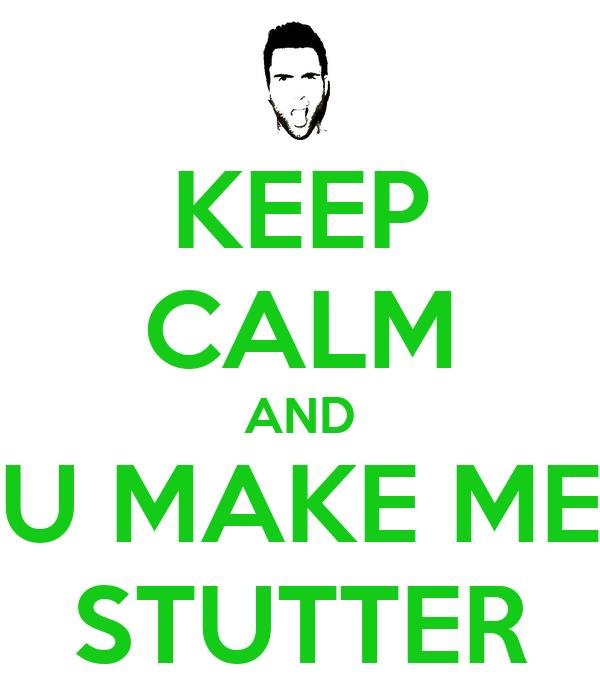 KEEP CALM AND U MAKE ME STUTTER